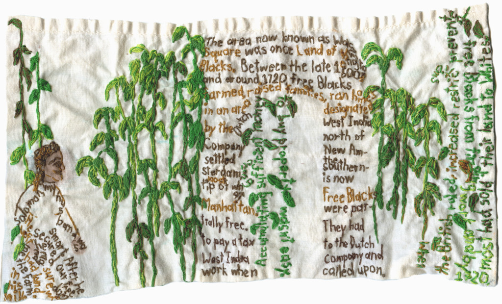 "Part of new series, Re-historicizing. ""Land Of the Blacks."" 2016. Embroidery and paint on fabric. Tells story of Maria, an early free Black American who helped settle the land north of the southern tip of Manhattan, referred to as The Land of the Blacks from the late 1600s–approximately 1720. This area is now known as Washington Square."