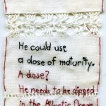 """Dose of Maturity."" 2012. Embroidery on antique fabric with lace. 4.5x3"". $180. This says: ""He could use a dose of maturity."""