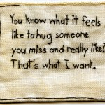 """That's what I want."" Embroidery on fabric. 2012. 2.5 x 3"". $180 (unframed). These are the words of a friend: ""You know what it feels like to hug someone you miss and really like? That's what I want."""