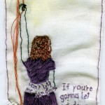 """Threads."" 2012. Embroidery on fabric (a bit of collage). 9 x 3.5"". $400. The top says: ""I don't want to be the girl who's hanging by your threads."" The dress says: ""Don't leave me hanging."" The purple text midway down says, ""If you're gonna let me down, let me go."""