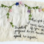 """Brooklyn is THAT Girl."" 2011. Part of the Brooklyn Love Exchange. Embroidery on antique fabric. 5 x 8.5"". In the collection of embroidery artist, Joetta Maue. ""Brooklyn is that girl you can't decide if you should propose to or never speak to again."""