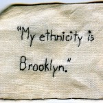 """My ethnicity is Brooklyn."" 2012. Embroidery on fabric. Uttered by an acquaintance at a party. 2x3"". $180."